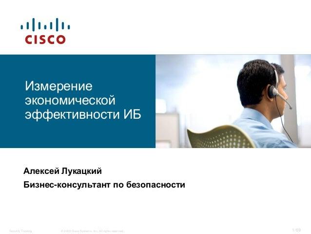 1/69© 2008 Cisco Systems, Inc. All rights reserved.Security Training Измерение экономической эффективности ИБ Алексей Лука...
