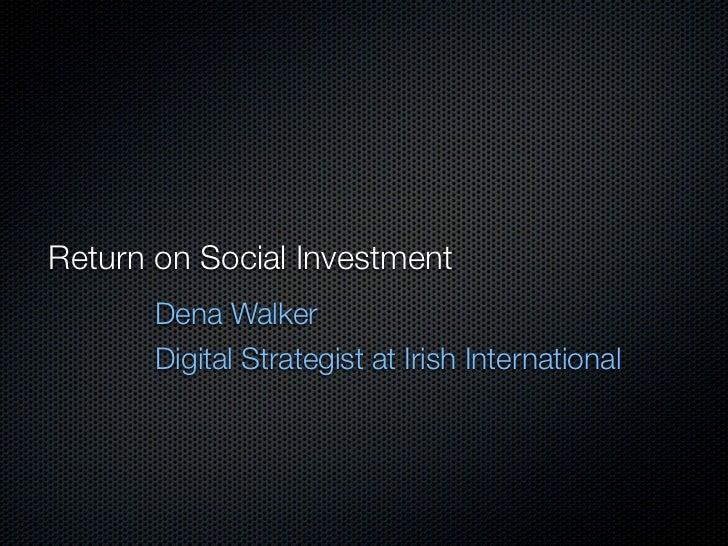 Return on Social Investment       Dena Walker       Digital Strategist at Irish International