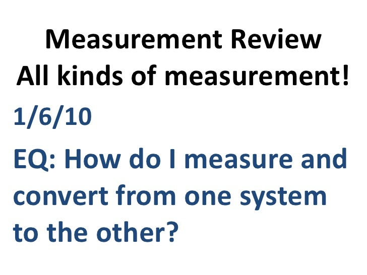 Measurement ReviewAll kinds of measurement!<br />1/6/10 <br />EQ: How do I measure and convert from one system to the othe...