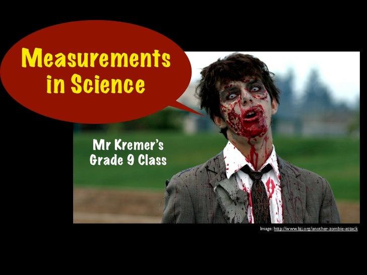 Measurements in Science     Mr Kremer's     Grade 9 Class                     Image: http://www.bjj.org/another-zombie-att...