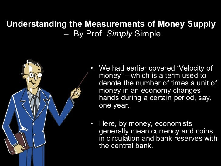 Understanding the Measurements of Money Supply  –  By Prof.  Simply  Simple <ul><li>We had earlier covered 'Velocity of mo...