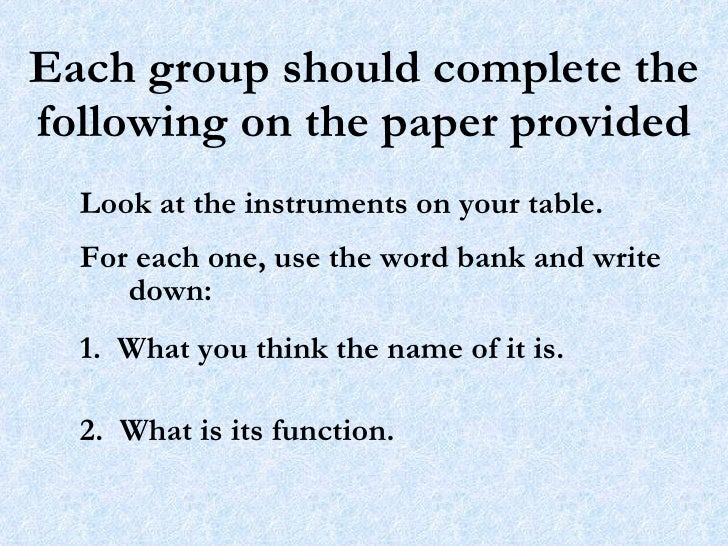 Each group should complete the following on the paper provided Look at the instruments on your table.  For each one, use t...