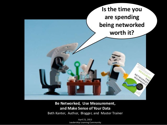 Is the time youare spendingbeing networkedworth it?Be Networked, Use Measurement,and Make Sense of Your DataBeth Kanter, A...