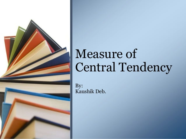 By: Kaushik Deb. Measure of Central Tendency