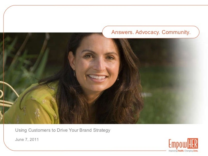 Answers. Advocacy. Community. Using Customers to Drive Your Brand Strategy June 7, 2011