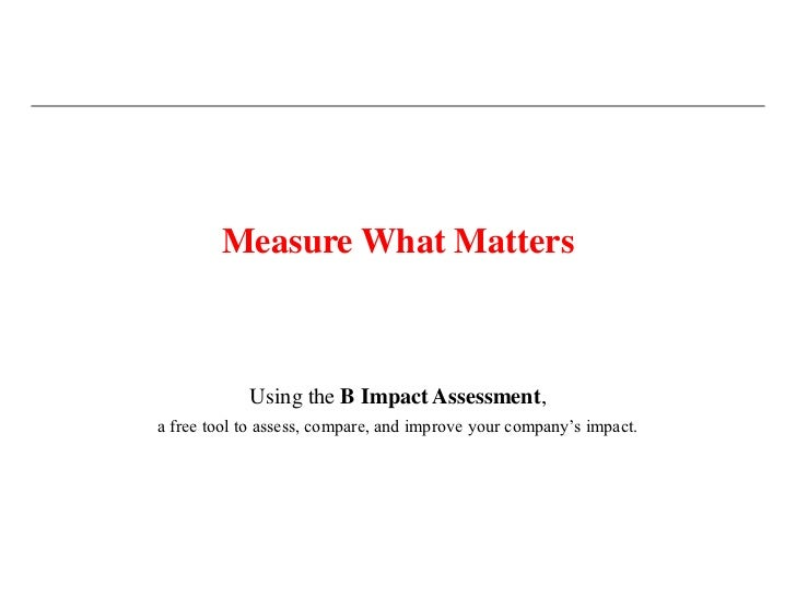 Measure What Matters            Using the B Impact Assessment,a free tool to assess, compare, and improve your company's i...
