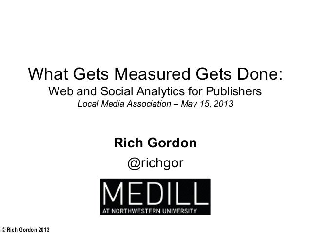 © Rich Gordon 2013What Gets Measured Gets Done:Web and Social Analytics for PublishersLocal Media Association – May 15, 20...