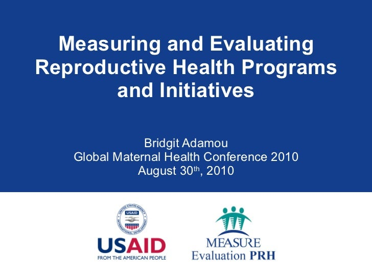 Measuring and Evaluating Reproductive Health Programs and Initiatives Bridgit Adamou Global Maternal Health Conference 201...