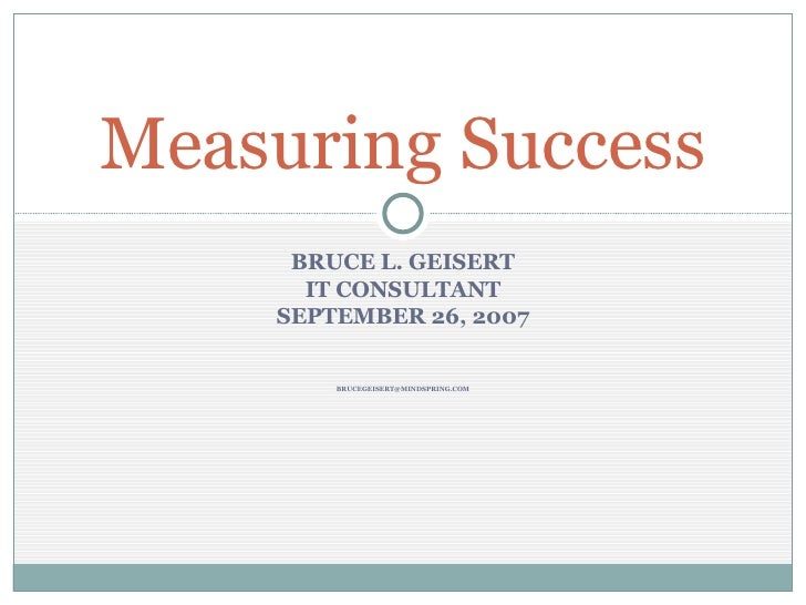 BRUCE L. GEISERT IT CONSULTANT SEPTEMBER 26, 2007 [email_address] Measuring Success