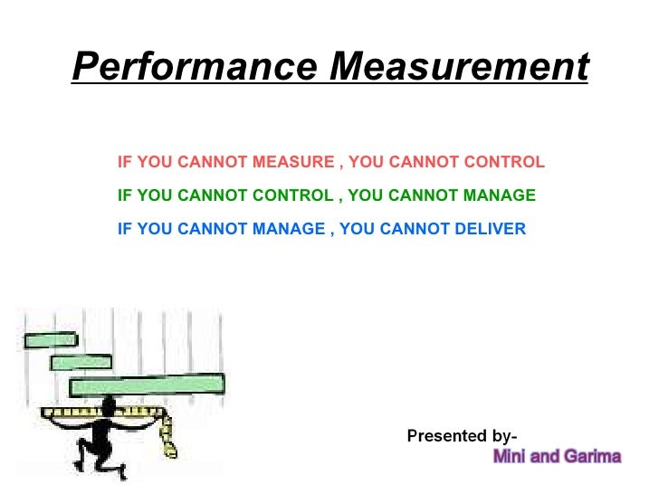 Performance Measurement IF YOU CANNOT MANAGE , YOU CANNOT DELIVER IF YOU CANNOT CONTROL , YOU CANNOT MANAGE IF YOU CANNOT ...