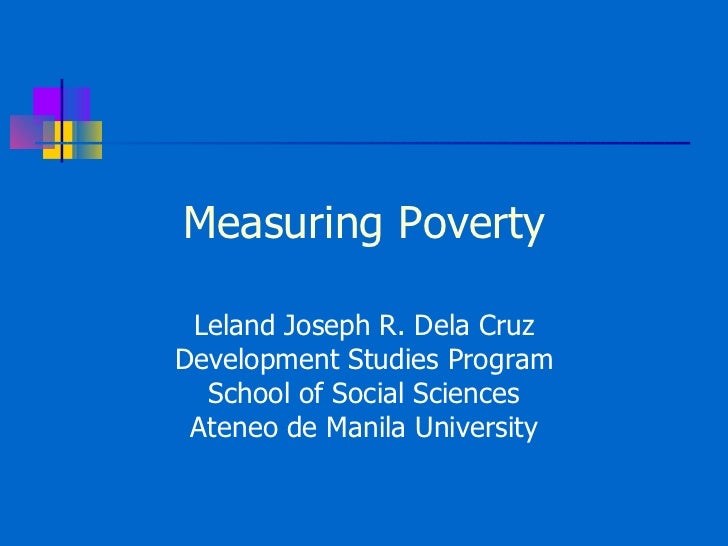 Measuring Poverty Leland Joseph R. Dela Cruz Development Studies Program School of Social Sciences Ateneo de Manila Univer...