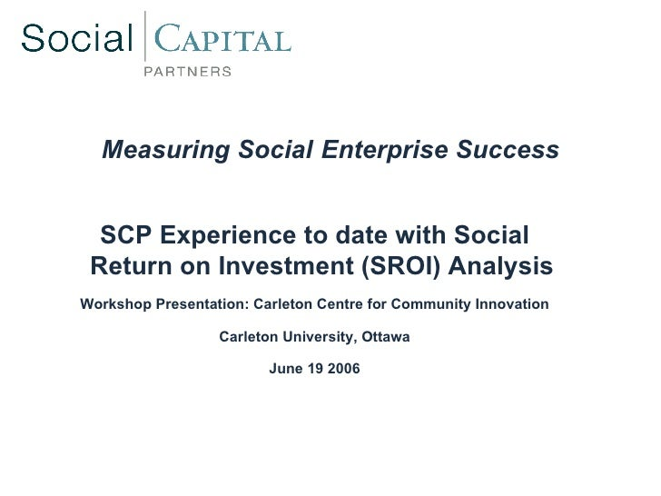 Measuring Social   Enterprise Success <ul><ul><li>SCP Experience to date with Social Return on Investment (SROI) Analysis ...