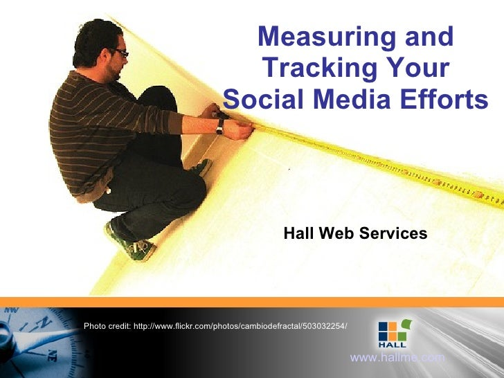 Measuring and Tracking Your Social Media Efforts Hall Web Services Photo credit: http://www.flickr.com/photos/cambiodefrac...