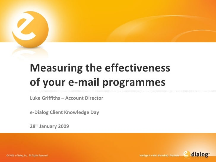 Measuring the effectiveness of your e-mail programmes Luke Griffiths – Account Director e-Dialog Client Knowledge Day  28 ...