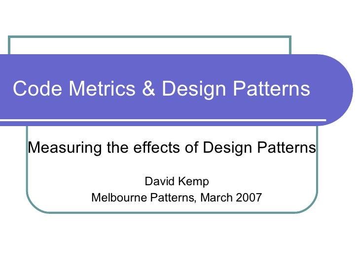 Code Metrics & Design Patterns Measuring the effects of Design Patterns David Kemp Melbourne Patterns, March 2007
