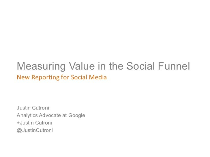 Measuring Value in the Social FunnelNew Repor)ng for Social Media Justin CutroniAnalytics Advocate at Google+Jus...