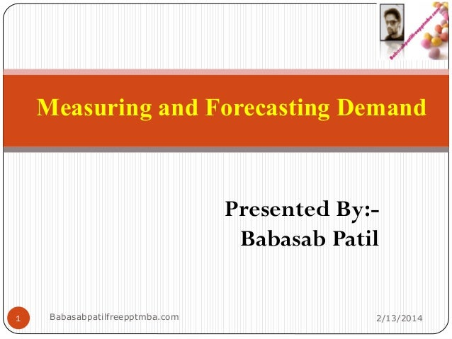 Measuring and Forecasting Demand Presented By:- Babasab Patil 2/13/2014Babasabpatilfreepptmba.com1