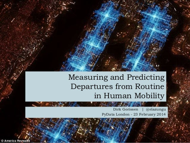 Measuring and Predicting Departures from Routine in Human Mobility Dirk Gorissen | @elazungu PyData London - 23 February 2...