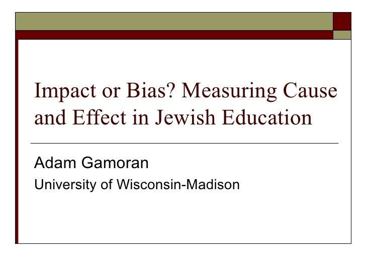 Impact or Bias? Measuring Cause and Effect in Jewish Education Adam Gamoran University of Wisconsin-Madison