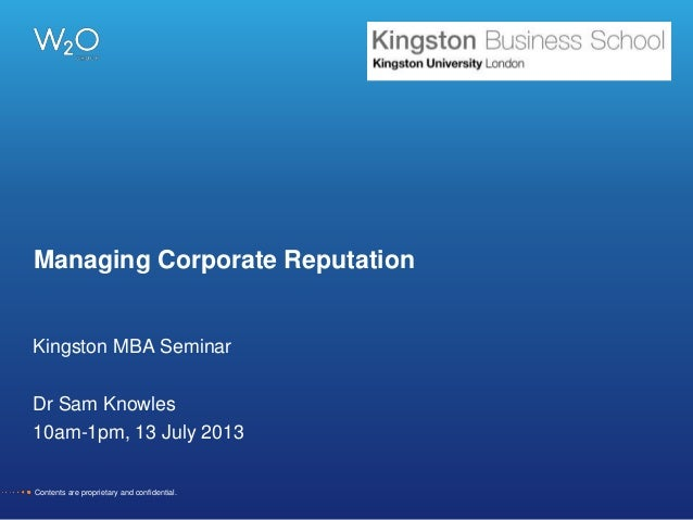 Managing Corporate Reputation Kingston MBA Seminar Dr Sam Knowles 10am-1pm, 13 July 2013 Contents are proprietary and conf...