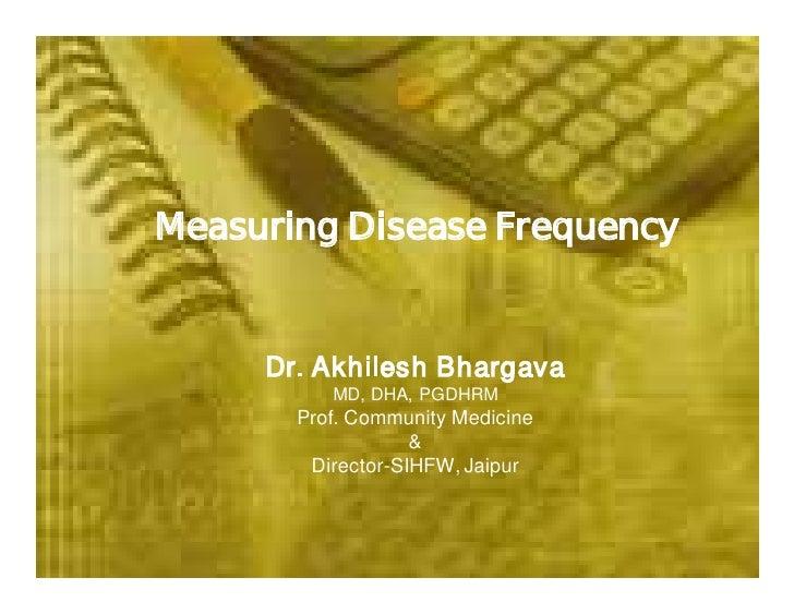 Measuring Disease Frequency        Dr. Akhilesh Bhargava           MD, DHA, PGDHRM        Prof. Community Medicine        ...