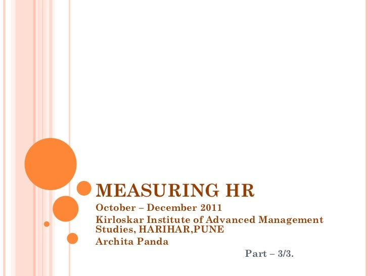 MEASURING HR October – December 2011 Kirloskar Institute of Advanced Management Studies, HARIHAR,PUNE Archita Panda Part –...