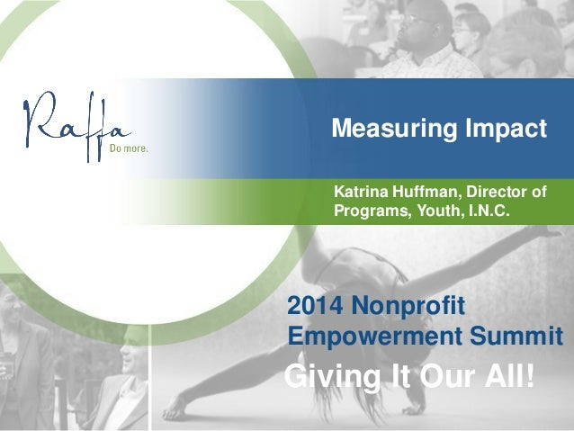 Measuring Impact Katrina Huffman, Director of Programs, Youth, I.N.C. 2014 Nonprofit Empowerment Summit Giving It Our All!