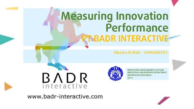 Measuring Innovation Performance  PT BADR INTERACTIVE Khaira Al Hafi – 1006680291  INNOVATION MANAGEMENT LECTURE INDUSTRIA...