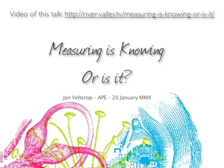 Video of this talk: http://river-valley.tv/measuring-is-knowing-or-is-it/              Measuring is Knowing               ...
