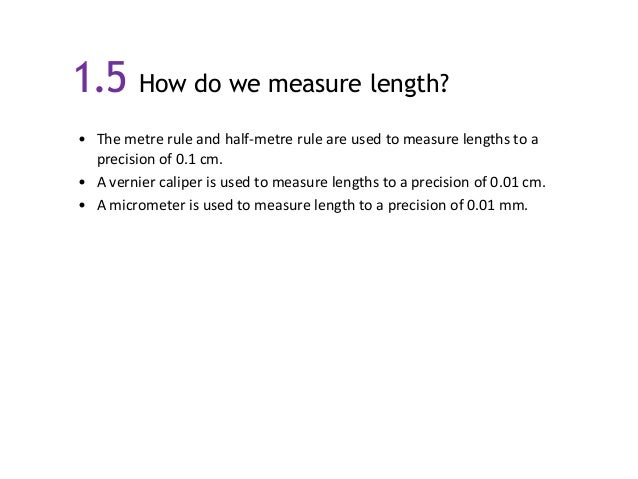 1.5 How do we measure length? • The metre rule and half-metre rule are used to measure lengths to a precision of 0.1 cm. •...