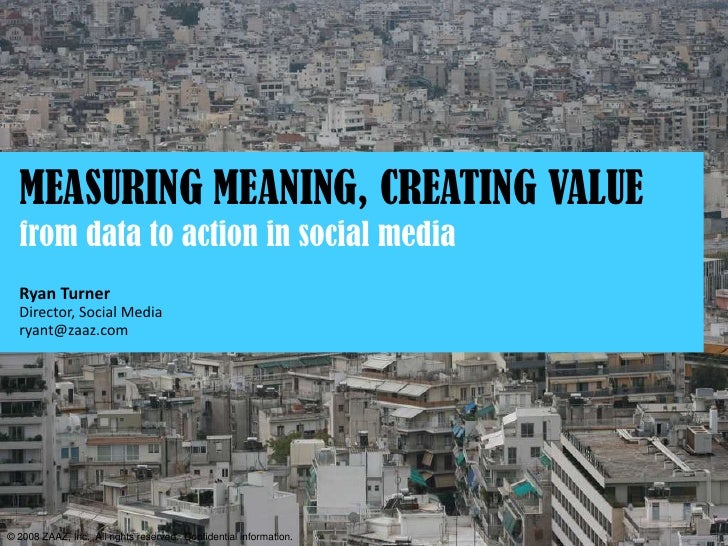 MEASURING MEANING, CREATING VALUE   from data to action in social media   Ryan Turner   Director, Social Media   ryant@zaa...