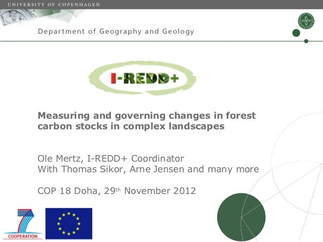 Measuring and governing changes in forestcarbon stocks in complex landscapesOle Mertz, I-REDD+ CoordinatorWith Thomas Siko...