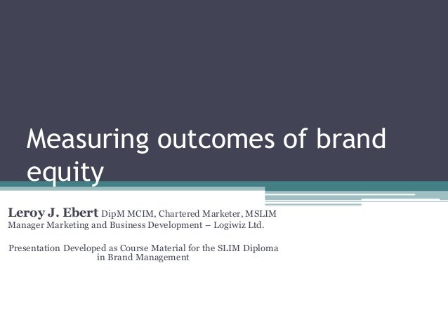 Measuring outcomes of brand equity Leroy J. Ebert DipM MCIM, Chartered Marketer, MSLIM Manager Marketing and Business Deve...