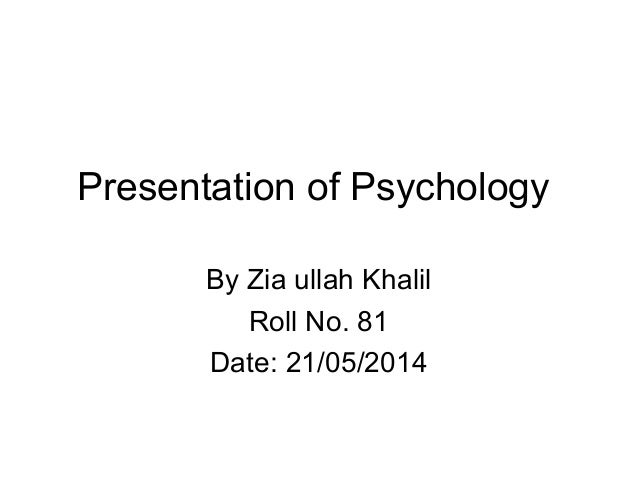 Presentation of Psychology By Zia ullah Khalil Roll No. 81 Date: 21/05/2014