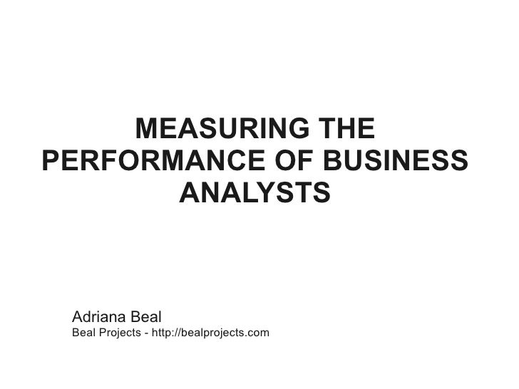 MEASURING THE PERFORMANCE OF BUSINESS        ANALYSTS     Adriana Beal  Beal Projects - http://bealprojects.com