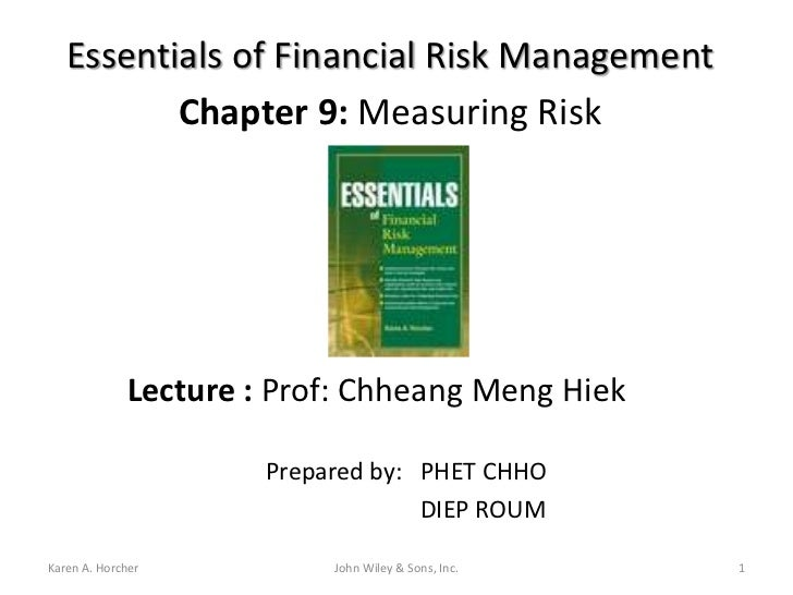 Essentials of Financial Risk Management          Chapter 9: Measuring Risk             Lecture : Prof: Chheang Meng Hiek  ...
