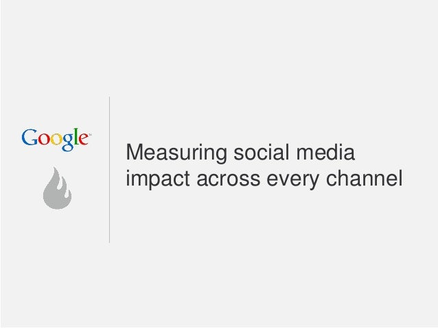 Google Confidential and Proprietary Measuring social media impact across every channel
