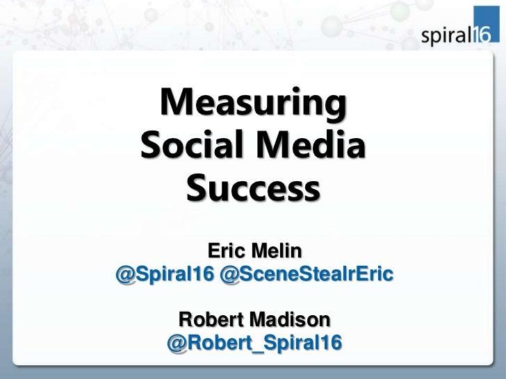 Measuring  Social Media    Success        Eric Melin@Spiral16 @SceneStealrEric     Robert Madison    @Robert_Spiral16