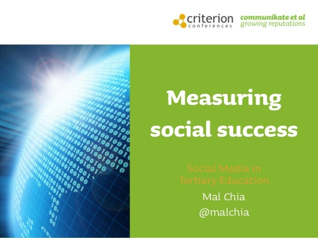Measuring social success Social Media in Tertiary Education Mal Chia @malchia