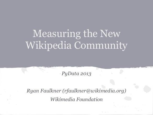 Measuring the NewWikipedia CommunityPyData 2013Ryan Faulkner (rfaulkner@wikimedia.org)Wikimedia Foundation