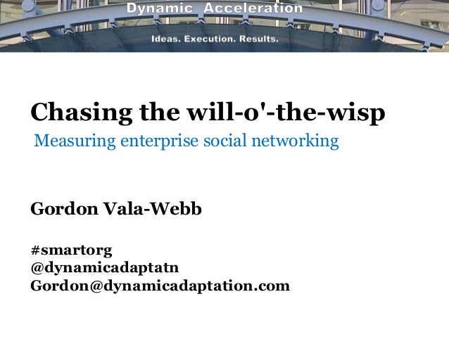 Chasing the will-o-the-wispGordon Vala-Webb#smartorg@dynamicadaptatnGordon@dynamicadaptation.comMeasuring enterprise socia...