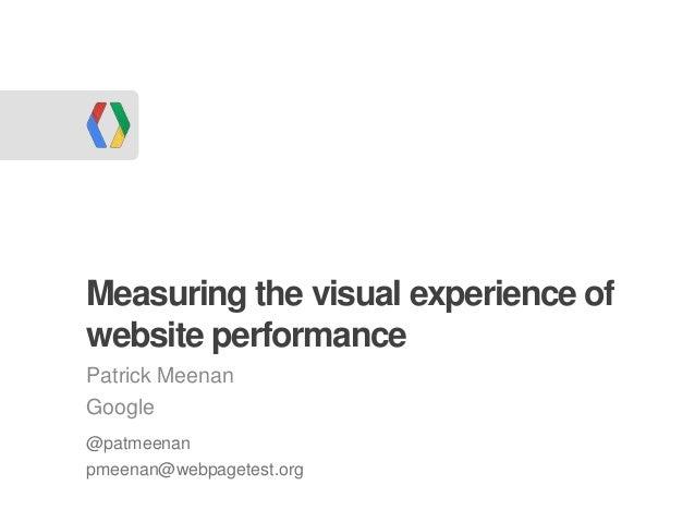 Measuring the visual experience ofwebsite performancePatrick MeenanGoogle@patmeenanpmeenan@webpagetest.org
