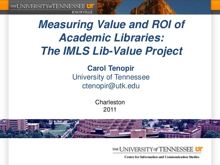 Measuring Value and ROI of   Academic Libraries:The IMLS Lib-Value Project          Carol Tenopir      University of Tenne...