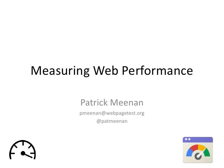 Measuring Web Performance       Patrick Meenan       pmeenan@webpagetest.org            @patmeenan