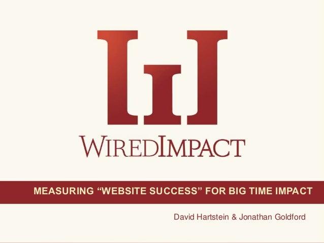 "Measuring ""Website Success"" for Big Time Impact 1@wiredimpactDavid Hartstein & Jonathan GoldfordMEASURING ""WEBSITE SUCCESS..."