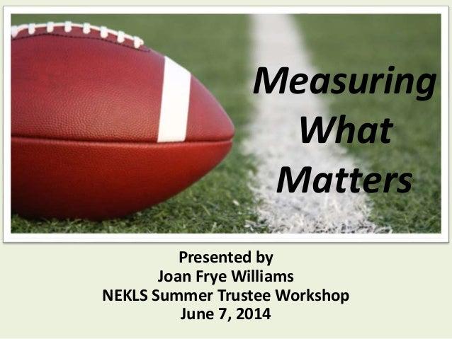 Measuring What Matters Presented by Joan Frye Williams NEKLS Summer Trustee Workshop June 7, 2014