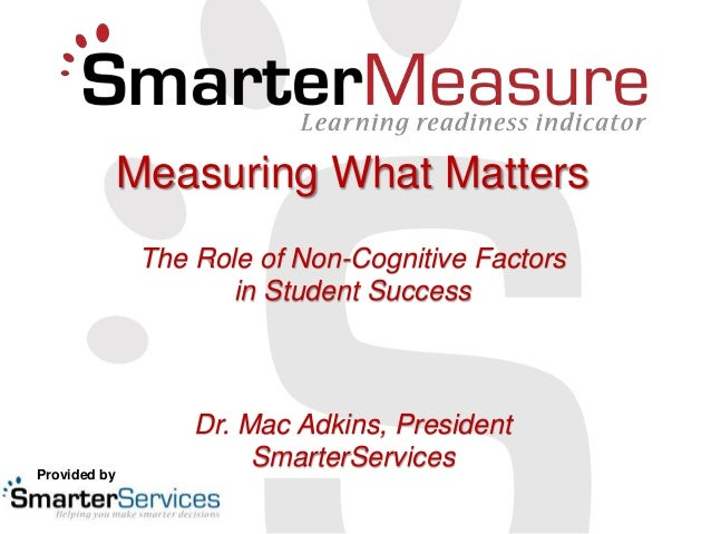 Measuring What Matters The Role of Non-Cognitive Factors in Student Success Dr. Mac Adkins, President SmarterServicesProvi...