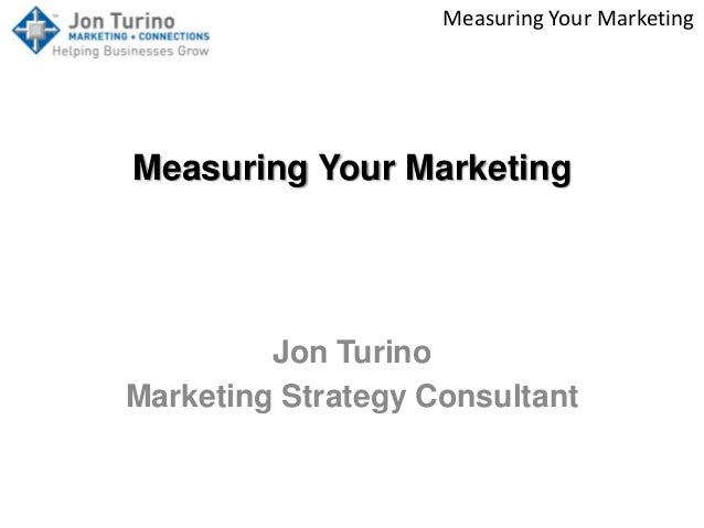 Measuring Your Marketing Measuring Your Marketing Jon Turino Marketing Strategy Consultant
