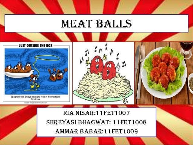 MEAT BALLS RIA NISAR:11FET1007 SHREYASI BHAGWAT: 11FET1008 AMMAR BABAR:11FET1009