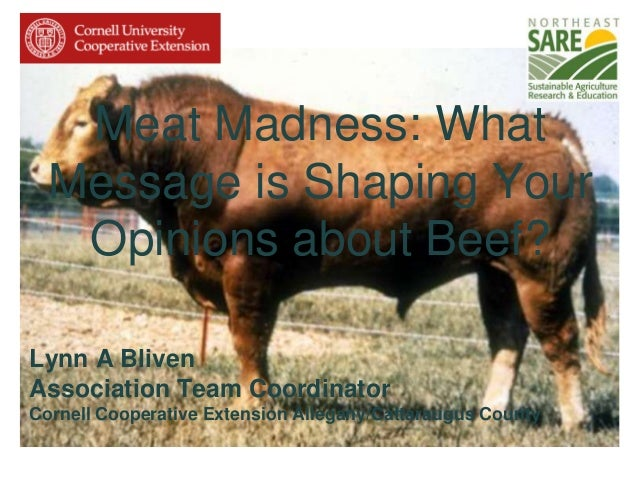 Meat Madness: What Message is Shaping Your Opinions about Beef? Lynn A Bliven Association Team Coordinator Cornell Coopera...